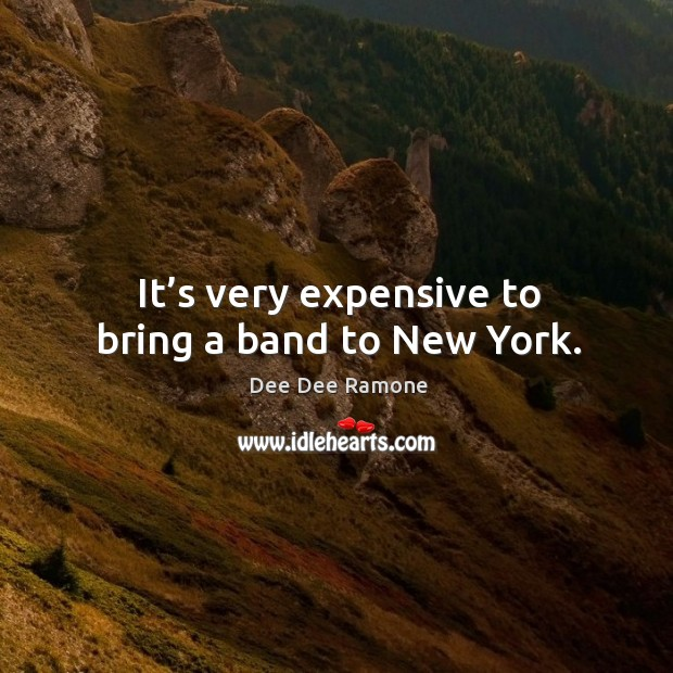 It's very expensive to bring a band to new york. Dee Dee Ramone Picture Quote