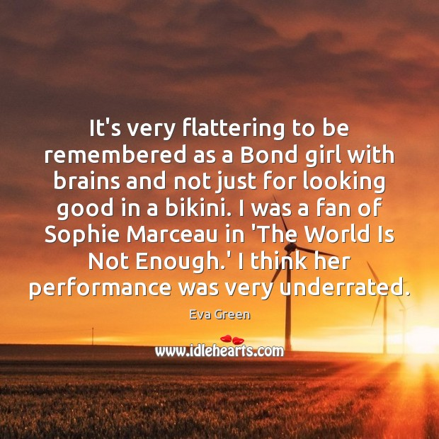 It's very flattering to be remembered as a Bond girl with brains Eva Green Picture Quote