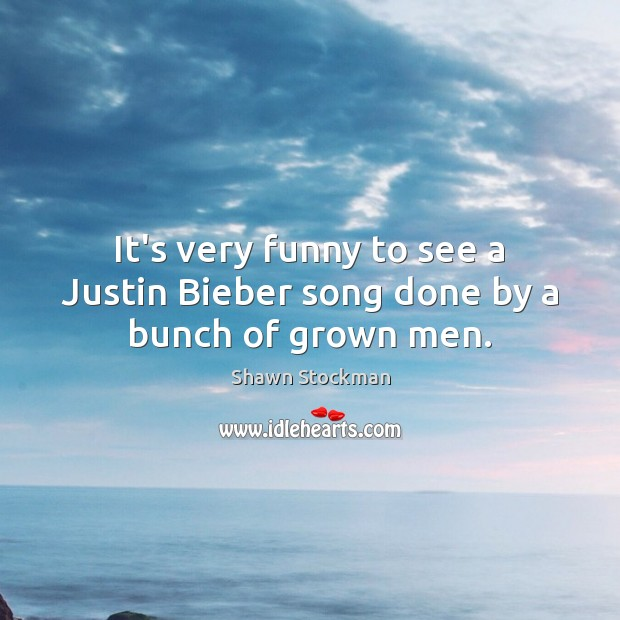 It's very funny to see a Justin Bieber song done by a bunch of grown men. Image