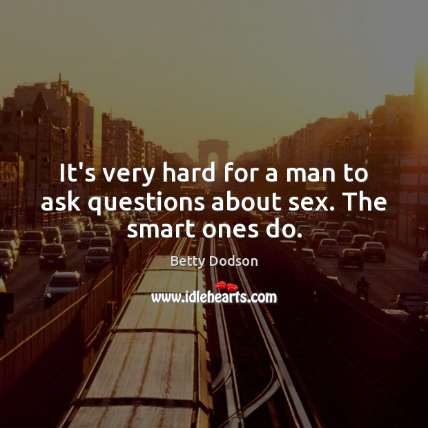 Image, It's very hard for a man to ask questions about sex. The smart ones do.