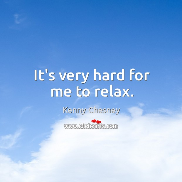 It's very hard for me to relax. Image
