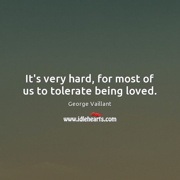 It's very hard, for most of us to tolerate being loved. Image