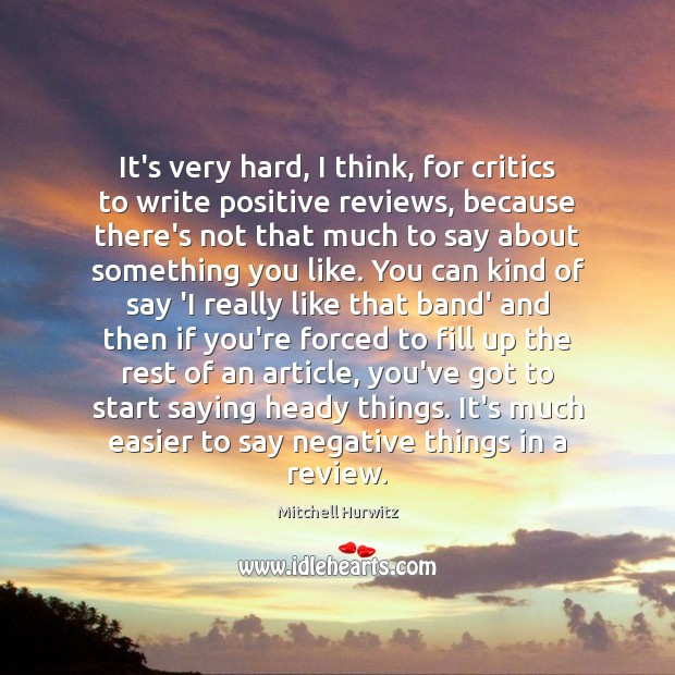 It's very hard, I think, for critics to write positive reviews, because Mitchell Hurwitz Picture Quote