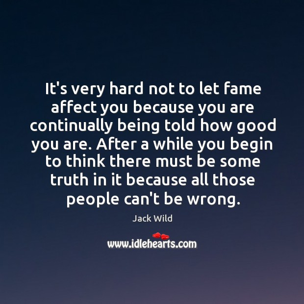 It's very hard not to let fame affect you because you are Image