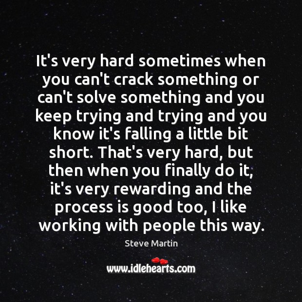 It's very hard sometimes when you can't crack something or can't solve Steve Martin Picture Quote