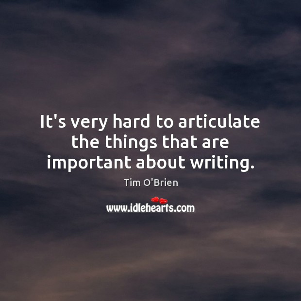 It's very hard to articulate the things that are important about writing. Tim O'Brien Picture Quote