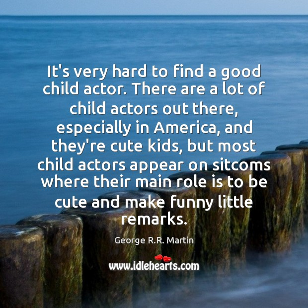 It's very hard to find a good child actor. There are a Image