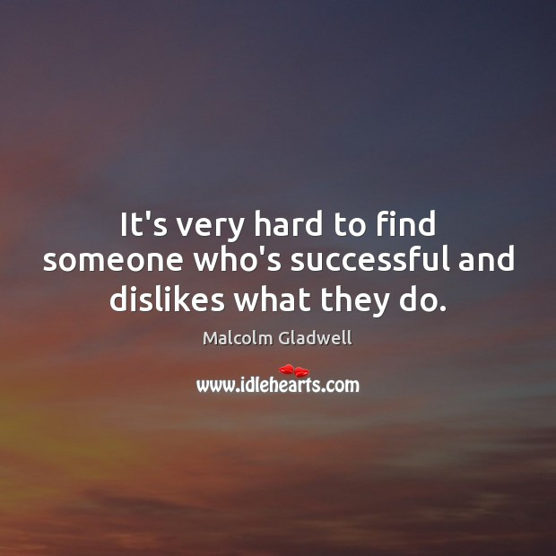 Image, It's very hard to find someone who's successful and dislikes what they do.