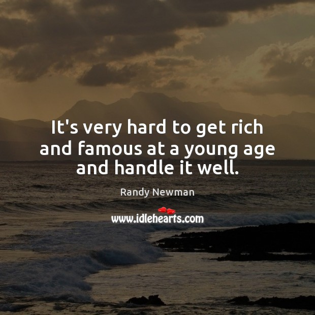It's very hard to get rich and famous at a young age and handle it well. Randy Newman Picture Quote
