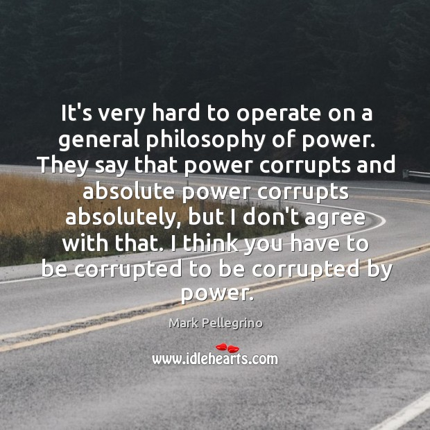 Image, It's very hard to operate on a general philosophy of power. They