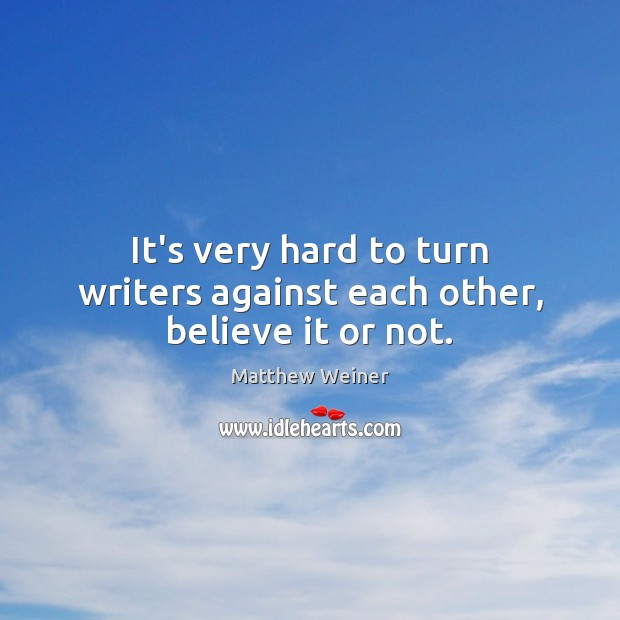 It's very hard to turn writers against each other, believe it or not. Image