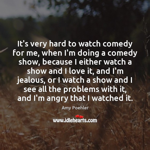 It's very hard to watch comedy for me, when I'm doing a Amy Poehler Picture Quote