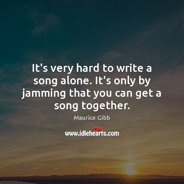 It's very hard to write a song alone. It's only by jamming Maurice Gibb Picture Quote