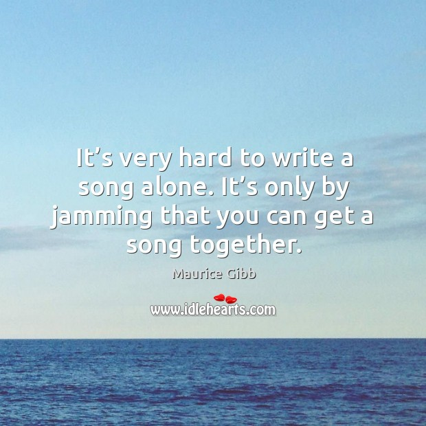 It's very hard to write a song alone. It's only by jamming that you can get a song together. Maurice Gibb Picture Quote