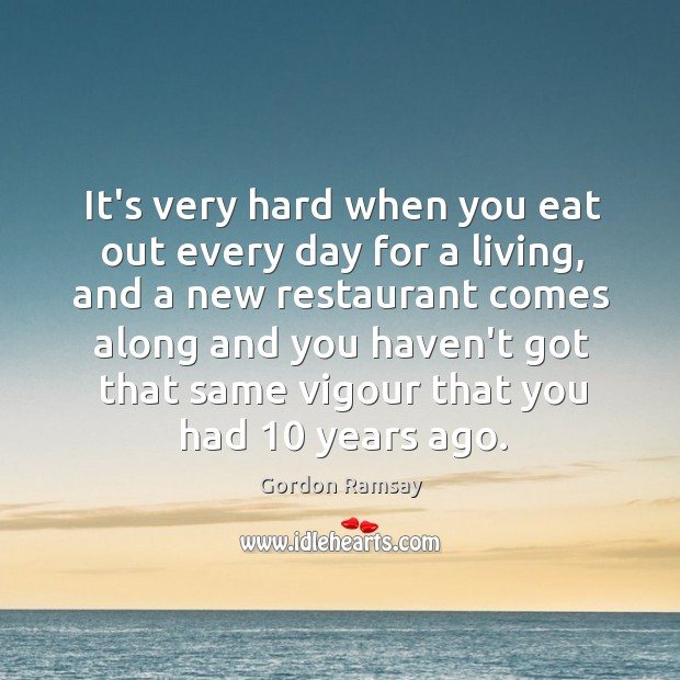 It's very hard when you eat out every day for a living, Gordon Ramsay Picture Quote