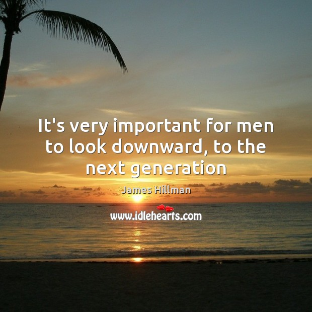 It's very important for men to look downward, to the next generation James Hillman Picture Quote