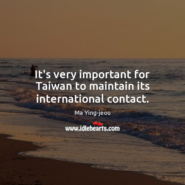 It's very important for Taiwan to maintain its international contact. Image