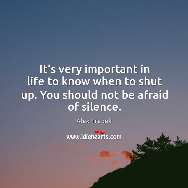 Image, It's very important in life to know when to shut up. You should not be afraid of silence.