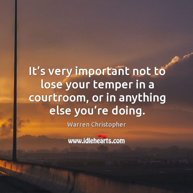 It's very important not to lose your temper in a courtroom, or in anything else you're doing. Warren Christopher Picture Quote