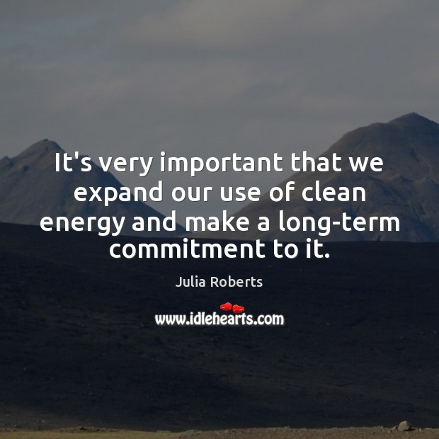 It's very important that we expand our use of clean energy and Julia Roberts Picture Quote