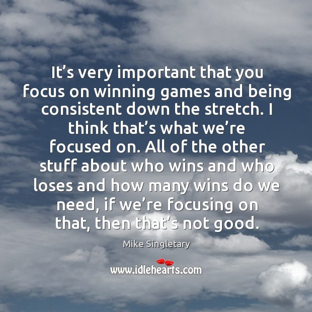 It's very important that you focus on winning games and being consistent down the stretch. Image