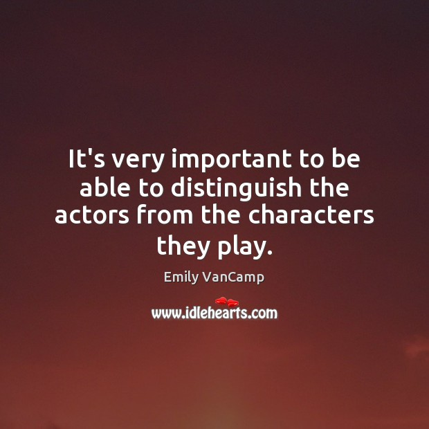It's very important to be able to distinguish the actors from the characters they play. Emily VanCamp Picture Quote