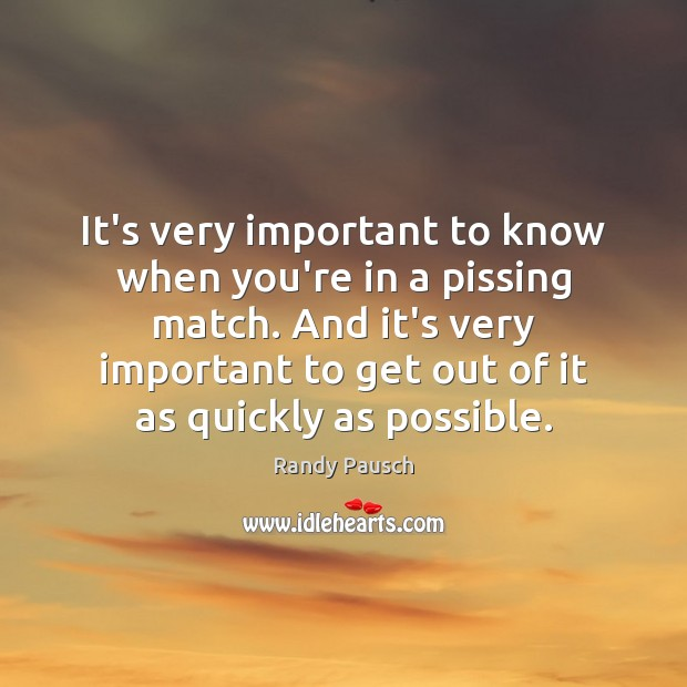 It's very important to know when you're in a pissing match. And Randy Pausch Picture Quote