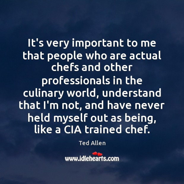 It's very important to me that people who are actual chefs and Ted Allen Picture Quote