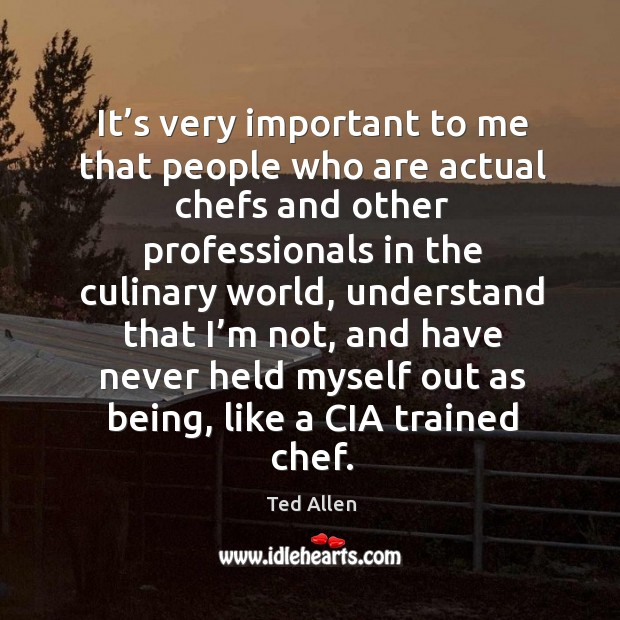 It's very important to me that people who are actual chefs and other professionals in the culinary world Ted Allen Picture Quote