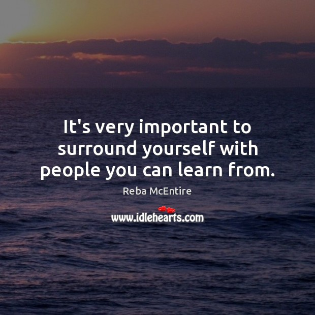 It's very important to surround yourself with people you can learn from. Reba McEntire Picture Quote