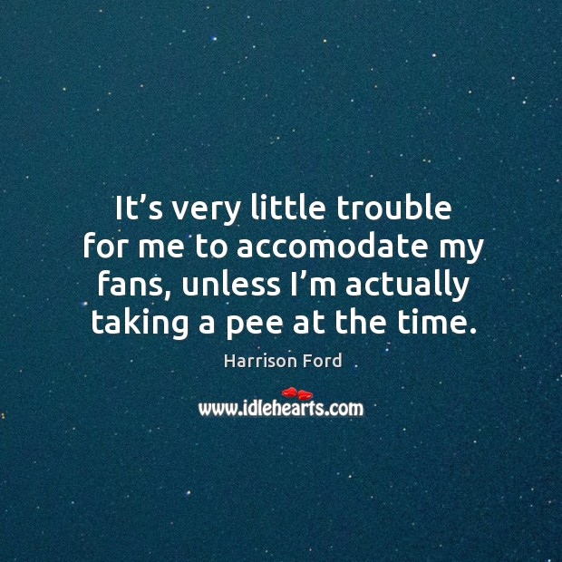 It's very little trouble for me to accomodate my fans, unless I'm actually taking a pee at the time. Image