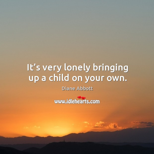It's very lonely bringing up a child on your own. Diane Abbott Picture Quote