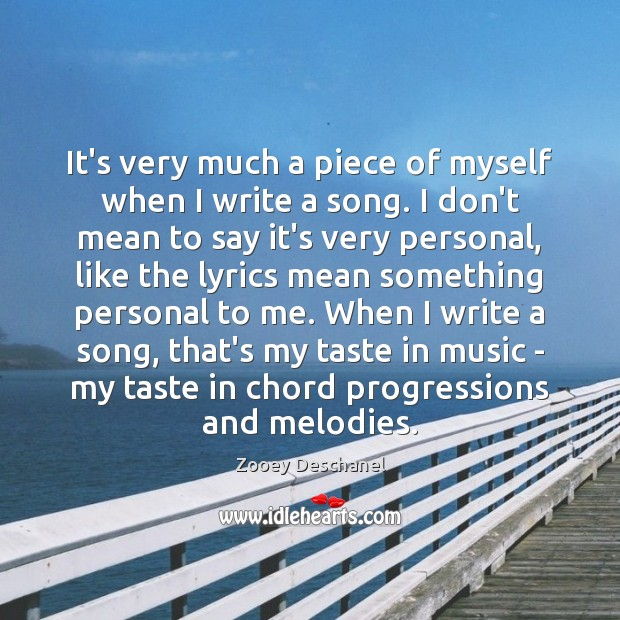 It's very much a piece of myself when I write a song. Zooey Deschanel Picture Quote