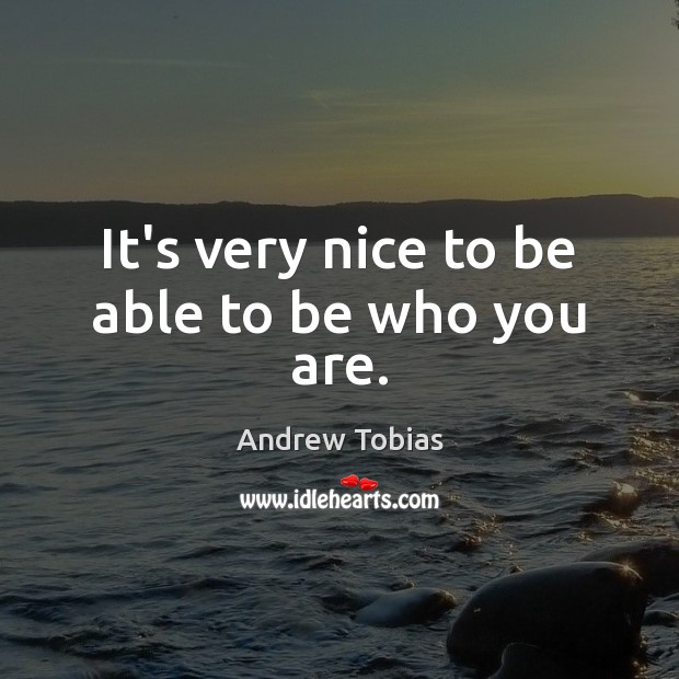 Image, It's very nice to be able to be who you are.