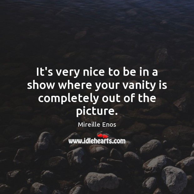 It's very nice to be in a show where your vanity is completely out of the picture. Mireille Enos Picture Quote