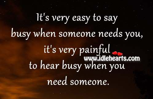 It's Very Painful To Hear Busy When You Need Someone.