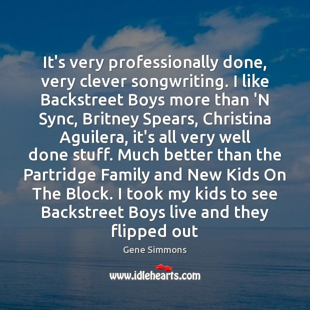 It's very professionally done, very clever songwriting. I like Backstreet Boys more Gene Simmons Picture Quote