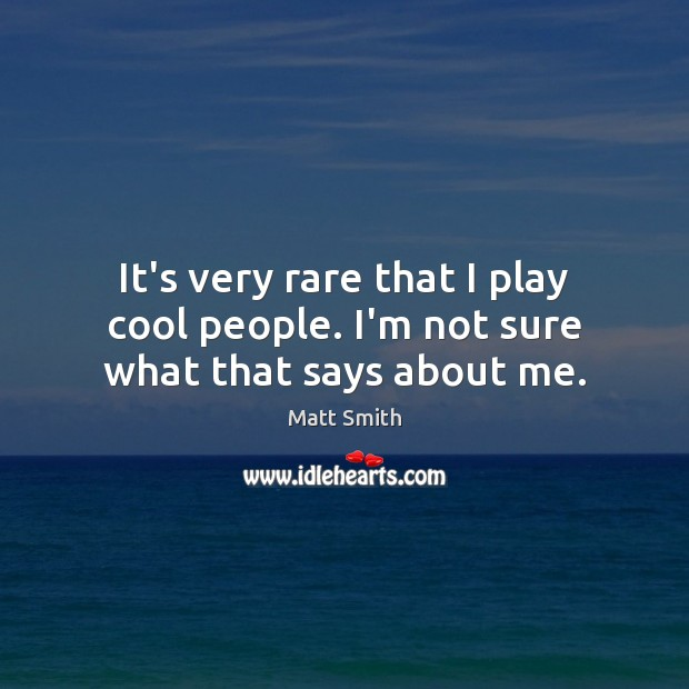 It's very rare that I play cool people. I'm not sure what that says about me. Matt Smith Picture Quote
