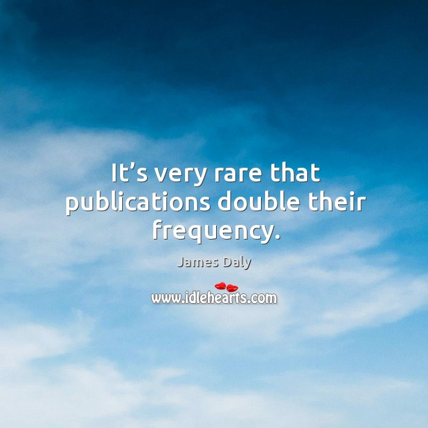 It's very rare that publications double their frequency. James Daly Picture Quote