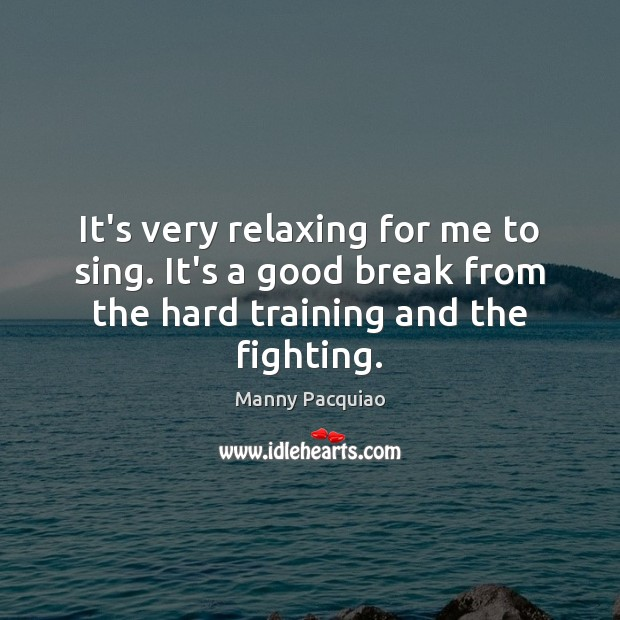 It's very relaxing for me to sing. It's a good break from Manny Pacquiao Picture Quote
