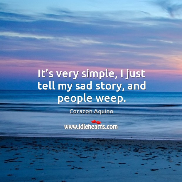 It's very simple, I just tell my sad story, and people weep. Corazon Aquino Picture Quote