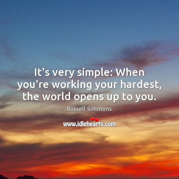It's very simple: When you're working your hardest, the world opens up to you. Russell Simmons Picture Quote