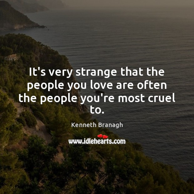 It's very strange that the people you love are often the people you're most cruel to. Image
