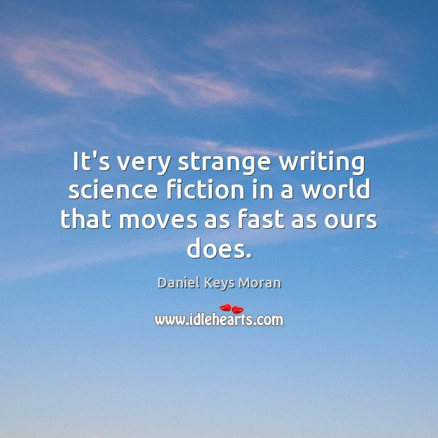 Daniel Keys Moran Picture Quote image saying: It's very strange writing science fiction in a world that moves as fast as ours does.