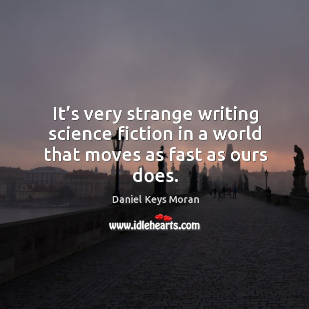 It's very strange writing science fiction in a world that moves as fast as ours does. Daniel Keys Moran Picture Quote