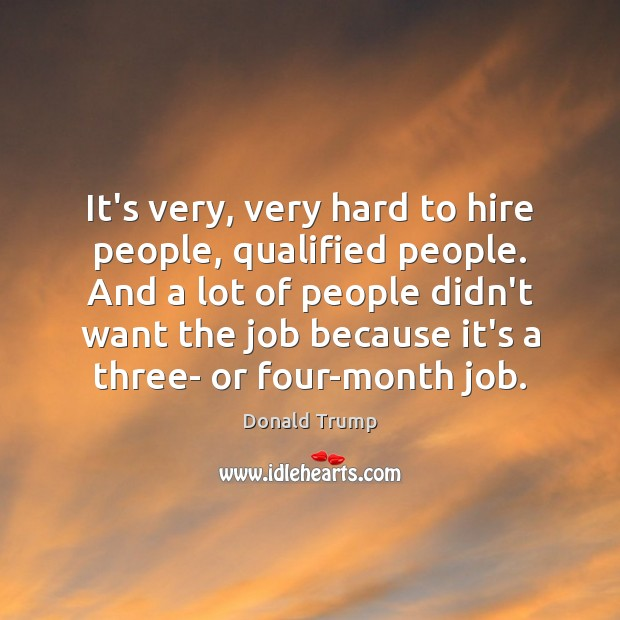 It's very, very hard to hire people, qualified people. And a lot Donald Trump Picture Quote