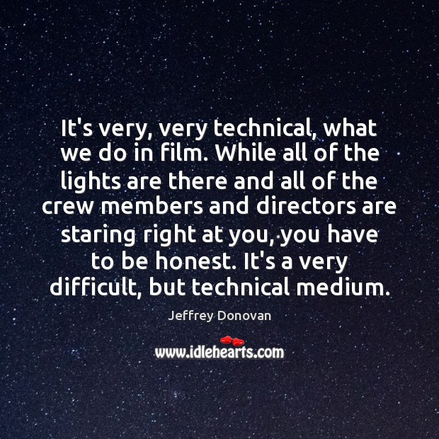 It's very, very technical, what we do in film. While all of Jeffrey Donovan Picture Quote