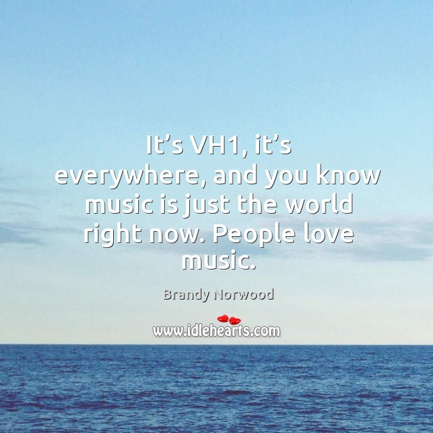 It's vh1, it's everywhere, and you know music is just the world right now. People love music. Image