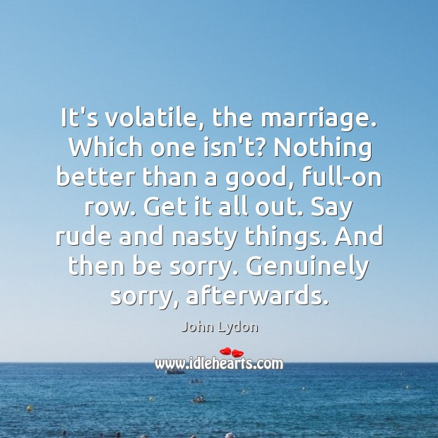 It's volatile, the marriage. Which one isn't? Nothing better than a good, John Lydon Picture Quote