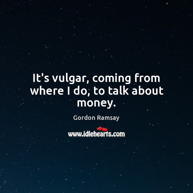 It's vulgar, coming from where I do, to talk about money. Gordon Ramsay Picture Quote